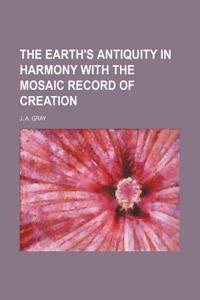 The Earth's Antiquity in Harmony with the Mosaic Record of Creation