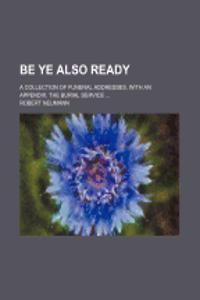 Be Ye Also Ready; A Collection of Funeral Addresses, with an Appendix, the Burial Service