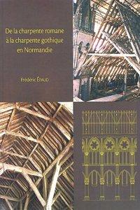 de La Charpente Romane a la Charpente Gothique En Normandie: Evolution Des Techniques Et Des Structures de Charpenterie Du XIE Au Xiiie Siecle