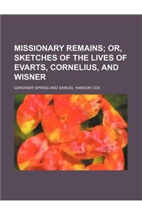 Missionary Remains; Or, Sketches of the Lives of Evarts, Cornelius, and Wisner