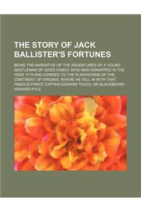 The Story of Jack Ballister's Fortunes; Being the Narrative of the Adventures of a Young Gentleman of Good Family, Who Was Kidnapped in the Year 1719