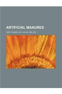 Artificial Manures; How to Make, Buy, Value, and Use