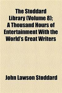 The Stoddard Library (Volume 8); A Thousand Hours of Entertainment with the World's Great Writers