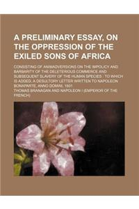 A   Preliminary Essay, on the Oppression of the Exiled Sons of Africa; Consisting of Animadversions on the Impolicy and Barbarity of the Deleterious C