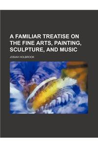 A Familiar Treatise on the Fine Arts, Painting, Sculpture, and Music