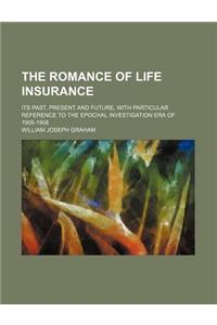 The Romance of Life Insurance; Its Past, Present and Future, with Particular Reference to the Epochal Investigation Era of 1905-1908