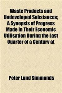 Waste Products and Undeveloped Substances; A Synopsis of Progress Made in Their Economic Utilisation During the Last Quarter of a Century at Home and