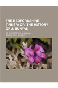 The Bedfordshire Tinker; Or, the History of J. Bunyan. Or, the History of J. Bunyan