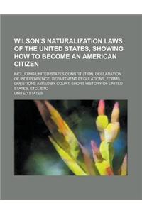 Wilson's Naturalization Laws of the United States, Showing How to Become an American Citizen; Including United States Constitution, Declaration of Ind