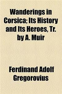 Wanderings in Corsica; Its History and Its Heroes, Tr. by A. Muir. Its History and Its Heroes, Tr. by A. Muir
