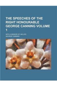 The Speeches of the Right Honourable George Canning; With a Memoir of His Life Volume 1