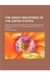 The Great Industries of the United States; Being an Historical Summary of the Origin, Growth, and Perfection of the Chief Industrial Arts of This Coun