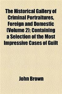 The Historical Gallery of Criminal Portraitures, Foreign and Domestic (Volume 2); Containing a Selection of the Most Impressive Cases of Guilt and Mis