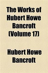 The Works of Hubert Howe Bancroft (Volume 17)