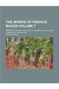 The Works of Francis Bacon; Baron of Verulam, Viscount St. Albans, and Lord High Chancellor of England Volume 7