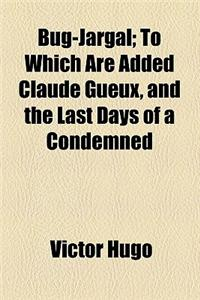 Bug-Jargal; To Which Are Added Claude Gueux, and the Last Days of a Condemned