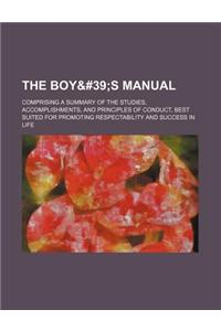The Boy' S Manual. Comprising a Summary of the Studies, Accomplishments, and Principles of Conduct, Best Suited for Promoting Respectability and Succe