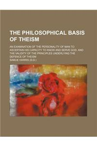 The Philosophical Basis of Theism; An Examination of the Personality of Man to Ascertain His Capacity to Know and Serve God, and the Validity of the P