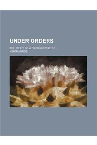 Under Orders; The Story of a Young Reporter
