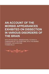An  Account of the Morbid Appearances Exhibited on Dissection in Various Disorders of the Brain; With Pathological Observations, to Which a Comparison