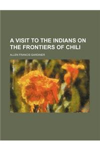 A Visit to the Indians on the Frontiers of Chili