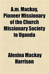 A.M. MacKay, Pioneer Missionary of the Church Missionary Society to Uganda