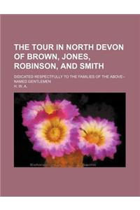 The Tour in North Devon of Brown, Jones, Robinson, and Smith; Didicated Respectfully to the Families of the Above--Named Gentlemen