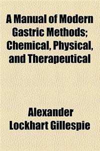 A Manual of Modern Gastric Methods; Chemical, Physical, and Therapeutical