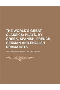 The World's Great Classics (Volume 31); Plays, by Greek, Spanish, French, German and English Dramatists