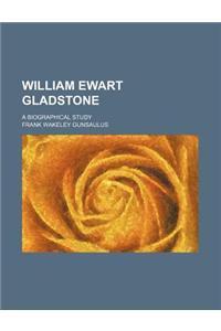William Ewart Gladstone; A Biographical Study