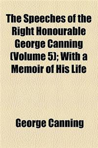 The Speeches of the Right Honourable George Canning (Volume 5); With a Memoir of His Life