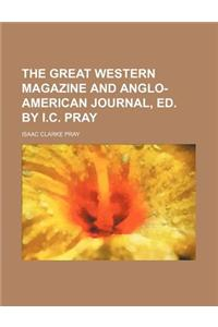 The Great Western Magazine and Anglo-American Journal, Ed. by I.C. Pray