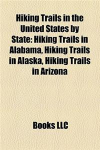 Hiking Trails in the United States by State: Hiking Trails in Alabama, Hiking Trails in Alaska, Hiking Trails in Arizona