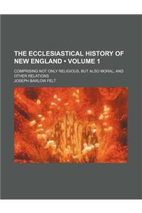 The Ecclesiastical History of New England Volume 1; Comprising Not Only the Religious, But Also Moral, and Other Relations