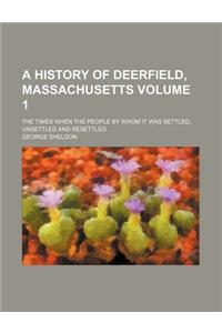A History of Deerfield, Massachusetts Volume 1; The Times When the People by Whom It Was Settled, Unsettled and Resettled