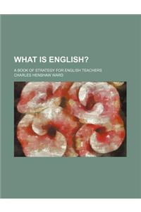 What Is English?; A Book of Strategy for English Teachers