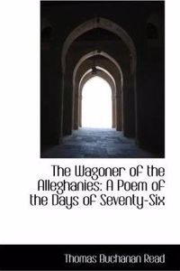 The Wagoner of the Alleghanies: A Poem of the Days of Seventy-Six