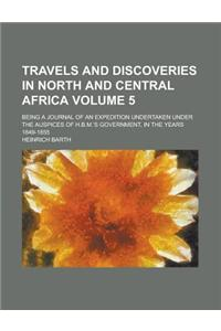 Travels and Discoveries in North and Central Africa; Being a Journal of an Expedition Undertaken Under the Auspices of H.B.M.'s Government, in the Yea