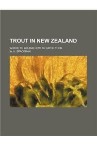Trout in New Zealand; Where to Go and How to Catch Them