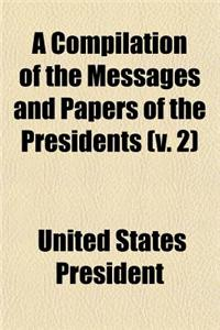 A Compilation of the Messages and Papers of the Presidents (V. 2)