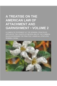 A   Treatise on the American Law of Attachment and Garnishment (Volume 2); A Complete Statement of the General Principles Applied by the Courts of Rev