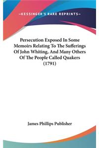 Persecution Exposed in Some Memoirs Relating to the Sufferings of John Whiting, and Many Others of the People Called Quakers (1791)