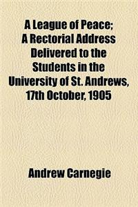 A League of Peace; A Rectorial Address Delivered to the Students in the University of St. Andrews, 17th October, 1905
