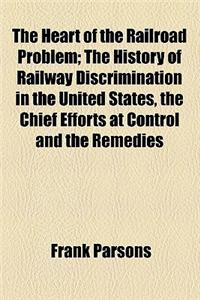 The Heart of the Railroad Problem; The History of Railway Discrimination in the United States, the Chief Efforts at Control and the Remedies Proposed