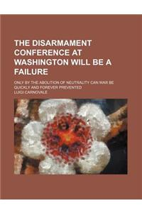 The Disarmament Conference at Washington Will Be a Failure; Only by the Abolition of Neutrality Can War Be Quickly and Forever Prevented