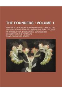 The Founders (Volume 1); Portraits of Persons Born Abroad Who Came to the Colonies in North America Before the Year 1701, with an Introduction, Biogra