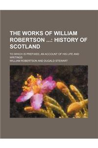 The Works of William Robertson (Volume 1); History of Scotland. to Which Is Prefixed, an Account of His Life and Writings