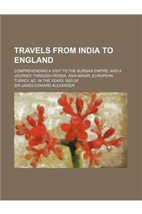 Travels from India to England; Comprehending a Visit to the Burman Empire, and a Journey Through Persia, Asia Minor, European Turkey, &C. in the Years
