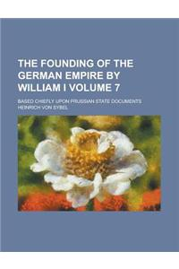 The Founding of the German Empire by William I; Based Chiefly Upon Prussian State Documents Volume 7