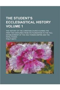 The Student's Ecclesiastical History; The History of the Christian Church During the First Ten Centuries from Its Foundation to the Full Establishment